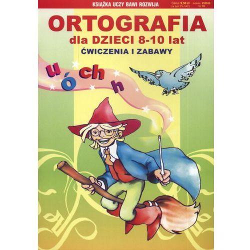 ORTOGRAFIA DLA DZIECI 8-10 LAT. ĆWICZENIA I ZABAWY [opr. miękka]